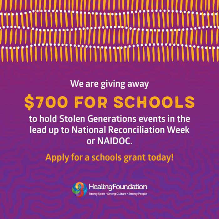 Purple poster with orange lines at top and the following words in white type: We are giving away $700 for schools to hold Stolen Generations events in the lead up to National Recociliation Week or NAIDOC. Apply for a schools grant today! Healing Foundatio