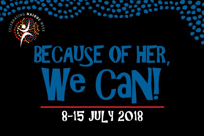 Black background with blue dots across the top and a multi-coloured logo just below featuring the words Celebrating NAIDOC Week. Below that are the words Because of her, we can - 8-15 July 2018.