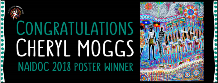 Circular NAIDOC logo reads Celebrating NAIDOC Week, images is an outline of a person with a colourful dotted background. Text on tile reads: Congratulations Cheryl Moggs NAIDOC 2018 Poster Winner. (Right hand side) the winning poster, is layered with patt