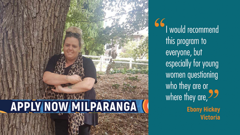 Indigenous woman leans up against tree. Text: Apply now Milparanga. I would recommend this program to everyone, but especially for young women questioning who they are or where they are, Ebony Hickey, Victoria