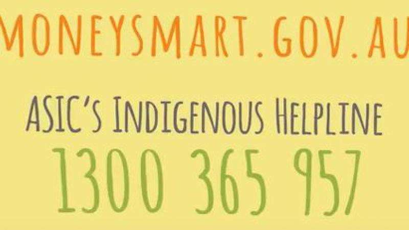 words on image: moneysmart.gov.au ASIC's Indigenous Helpline 1300 365 957