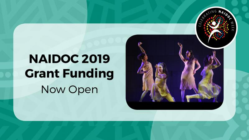 "Green Indigenous print background with white rectangle,the NAIDOC logo in the top right corner.The rectangle contains black writing ""NAIDOC 2019 Grant Funding Now Open"".On the right hand of the rectangle there is a photo of four Indigenous girls dancing"