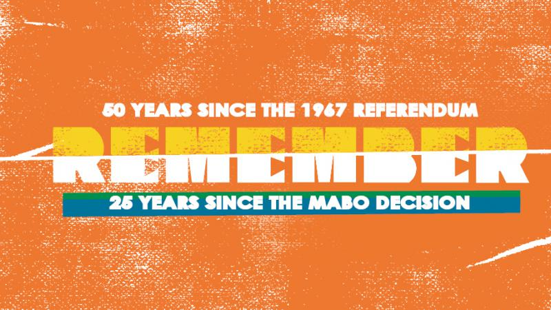The following words appear on an orange background: '50 years since the 1967 referendum, Remember, 25 years since the Mabo Decision.