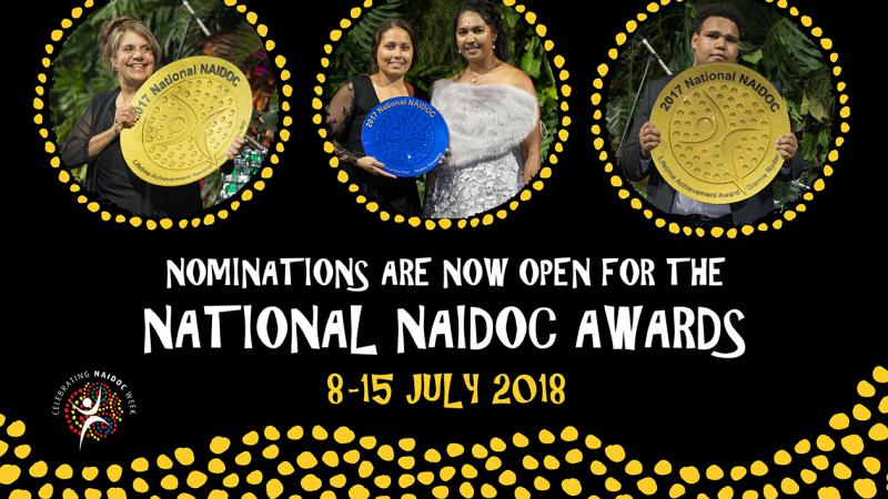 Poster showing three yellow dot circles at the top with images of Aboriginal and Torres Strait Islander persons holding large gold or blue awards. Below the circles are the words: Nominations are now open for the National NAIDOC Awards 8-15 July 2018.