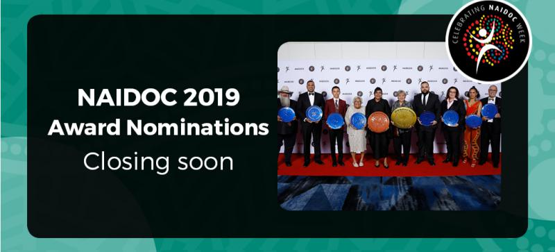 """Green border with Indigenous artwork. A black rectangle with the words """"NAIDOC 2019 Award Nominations Closing Soon"""" To the right of the words is a photo of the 10 2018 NAIDOC Award Winners and the NAIDOC Logo above the image."""